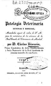 Elementos de patología veterinaria general y especial: mandados seguir de Orden de S.M. en la enseñanza de los alumnos de la Real Escuela de Veterinaria de Madrid, Volumen 1