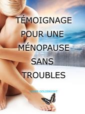 Temoignage pour une Menopause Sans Troubles: La veritable cause des bouffees de chaleur, suees, sautes d'humeur, vieillissement accelere, taches brunes et autres troubles attribues a la menopause et comment les eviter sans medicaments