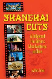 Shanghai Cuts: A Hollywood Film Editor's Misadventures in China