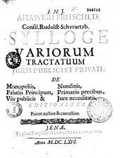 Ahasveri Fritschi,... Sylloge variorum tractatuum juris publici et privati, de monopoliis, palatiis principum, viis publicis et nundinis, primariis precibus, jure necessitatis. Editio altera...