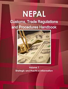 Nepal Customs  Trade Regulations and Procedures Handbook Volume 1 Strategic and Practical Information PDF