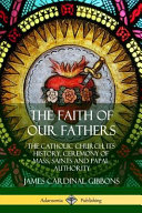 The Faith of Our Fathers  The Catholic Church  Its History  Ceremony of Mass  Saints and Papal Authority PDF
