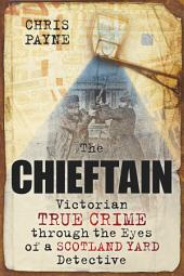 Chieftain: Victorian True Crime through the Eyes of a Scotland Yard Detective