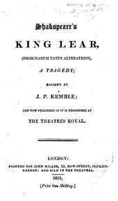 Shakespeare's King Lear, from Nahum Tate's alterations ... Revised by J. P. Kemble, and now published as it is performed at the Theatres Royal
