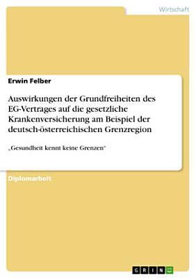 Auswirkungen der Grundfreiheiten des EG Vertrages auf die gesetzliche Krankenversicherung am Beispiel der deutsch   sterreichischen Grenzregion PDF
