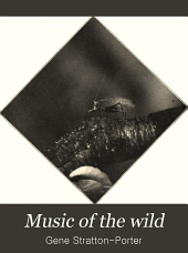 Music of the wild: with reproductions of the performers, their instruments and festival halls, by Gene Stratton-Porter