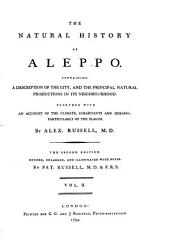 The Natural History of Aleppo: Containing a Description of the City, and the Principal Natural Productions in Its Neighbourhood. Together with an Account of the Climate, Inhabitants, and Diseases; Particularly of the Plague, Volume 2