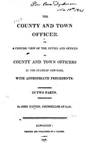The County and Town Officer: Or, a Concise View of the Duties and Offices of County and Town Officers in the State of New-York, with Appropriate Precedents. In Two Parts