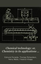 Chemical technology; or, Chemistry in its applications to the arts and manufactures: Volume 1, Part 2