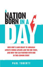 A Nation Born in a Day: How God's Land Grant to Abraham Affects World Affairs and the End Times, and How You Can Partner With God in This Coming Event