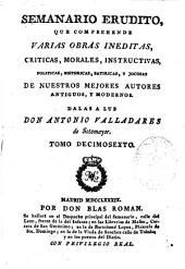 Semanario erudito, que comprehende varias obras ineditas ... de nuestros mejores autores antiguos, y modernos: Volumen 16