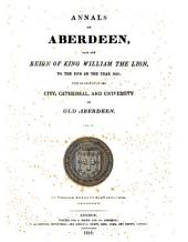 Annals of Aberdeen, from the Reign of King William the Lion ...: With an Account of the City, Cathedral, and University of Old Aberdeen ...