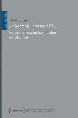 Eternal Present      Pal  stinensische Identit  ten im Libanon PDF