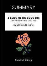 SUMMARY - A Guide To The Good Life: The Ancient Art Of Stoic Joy By William B. Irvine
