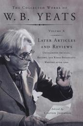 The Collected Works of W.B. Yeats Vol X: Later Article: Uncollected Articles, Reviews, and Radio Broadcasts Written After 1900