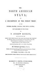 The North American Sylva: Or, A Description of the Forest Trees of the United States, Canada and Nova Scotia, Not Described in the Work of F.A. Michaux, Volume 3