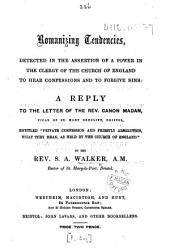 "Romanizing Tendencies, detected in the assertion of a power in the Clergy of the Church of England to hear confessions and to forgive sins. A reply to the letter of the Rev. Canon Madan ... entitled ""Private Confession and Priestly Absolution, what they Mean, as held by the Church of England."""
