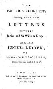 The Political Contest: Containing a Series of Letters Between Junius and Sir William Draper : Also the Whole of Junius's Letters to His Grace the D*** of G******, Brought Into One Point of View