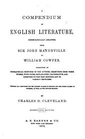 A Compendium of English Literature: Chronologically Arranged, from Sir John Mandeville to William Cowper : Consisting of Biographical Sketches of the Authors, Selections from Their Works, with Notes, Explanatory and Illustrative, and Directing to the Best Editions and to Various Criticisms : Designed as a Text Book for the the Highest Classes in Schools and for Junior Classes in Colleges, as Well as for Private Reading