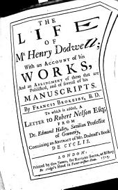 The Life of Mr. Henry Dodwell; with an Account of His Works, and an Abridgment of Them that are Published, and of Several of His Manuscripts. To which is Added a Letter to Robert Nelson from Edmund Halley