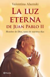 La luz eterna de Juan Pablo II: Hombre de Dios, santo de nuestros días