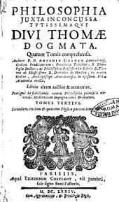 Philosophia juxta inconcussa tutissimaque divi Thomae dogmata. Quatuor tomis comprehensa. Authore P.F. Antonio Gaudin [!] Lemovicensi, ..: Tomus tertius. Secundam, tertiam & quartam physicae partem complectens, Volume 3