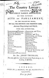 The Country Lawyer: Containing, Not Only Large Abstracts of the Several Acts of Parliament, on the Following Heads, But All the Doctrine and Adjudged Cases, Etc