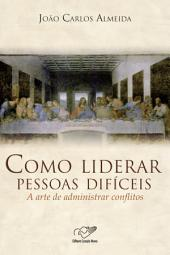 Como Liderar Pessoas Difíceis: A Arte de Administrar Conflitos