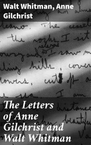 The Letters of Anne Gilchrist and Walt Whitman PDF