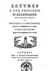 Lettres a une princesse d'Allemagne sur divers sujets de physique et de philosophie. Tome premier [- troisiéme]: Volume3