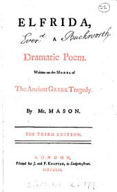 Elfrida: A Dramatic Poem. Written on the Model of the Antient Greek Tragedy. By Mr. Mason