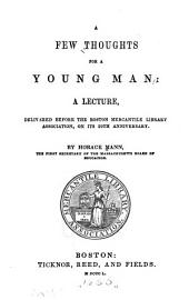 A Few Thoughts for a Young Man: A Lecture, Delivered Before the Boston Mercantile Library Association, on Its 29th Anniversary