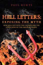 HELL LETTERS: Exposing the Myth: How Hell Got Into The Church And The Good News Of The Original Gospel