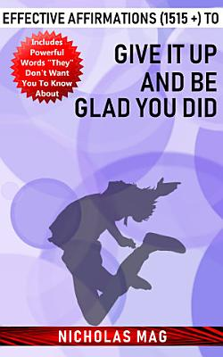 Effective Affirmations  1515    to Give It up and Be Glad You Did PDF