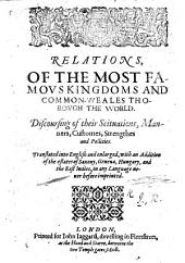 """Relations of the most famous Kingdoms and Commonweales thorough the world. Discoursing of their Scituations, Manners, Customes, Strengthes and Pollicies. Translated [from Giovanni Botero's """"Le Relationi Universali""""] into English and enlarged with an addition of the estates of Saxony, Geneua, Hungary and the East Indies, etc. [The translator's dedicatory epistle signed: R. I., i.e. Robert Johnson.]"""