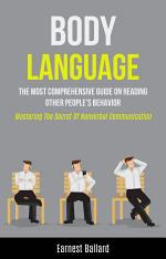 Body Language: The Most Comprehensive Guide on Reading Other People's Behavior (Mastering the Secret of NonVerbal Communication)