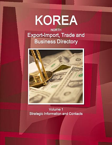 Korea North Export Import  Trade and Business Directory Volume 1 Strategic Information and Contacts PDF