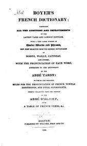 Boyer's French Dictionary: Comprising All the Additions and Improvements of the Latest Paris and London Editions, with a Very Large Number of Useful Words and Phrases, Now First Selected from the Modern Dictionaries of Boiste, Wailly, Catineau, and Others; with the Pronunciation of Each Word, According to the Dictionary of the Abbé Tardy: to which are Prefixed, Rules for the Pronunciation of French Vowels, Diphthongs, and Final Consonants, Chiefly Collected from the Prosody of the Abbé D'Olivet, with a Table of French Verbs, &c