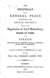 The Proposals for a General Peace Submitted to the French Republic Through the Negotiation of Lord Malmesbury, Examined and Exposed, in a Speech Delivered on His Lordship's Official Correspondence with M. Delacroix Being Presented to the House of Commons, Dec. 30, 1796, by the Right Hon. Charles James Fox