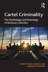 Cartel Criminality: The Mythology and Pathology of Business Collusion