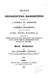 Hints on Ornamental Gardening: Consisting of a Series of Designs for Garden Buildings, Useful and Decorative Gates, Fences, Railings, &c., Accompanied by Observations on the Principles and Theory of Rural Improvement, Interspersed with Occasional Remarks on Rural Architecture