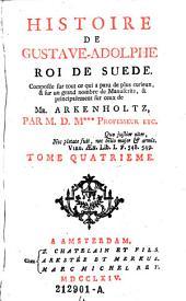 Histoire de Gustave Adolphe roi de Suede. Composee sur tout ce qui a paru de plus curieux, et sur un grand nombre de manuscrits, et principalement sur ceux de mr. Arkenholtz, par M. D. M +++ (etc.): Volume 4