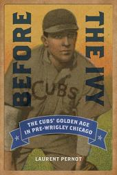 Before the Ivy: The Cubs' Golden Age in Pre-Wrigley Chicago