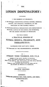 The London Dispensatory: Containing I. The Elements of Pharmacy II. The Botanical Description, Natural History, Chemical Analysis, and Medicinal Properties, of the Substances of the Materia Medica; III. The Pharmaceutical Preparations and Compositions of the Pharmacopoeias of the London, the Edinburgh, and the Dublin Colleges of Physicians. The Whole Forming a Practical Synopsis of Materia Medica, Pharmacy, and Therapeutics