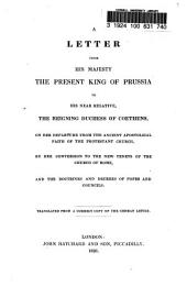 A Letter from His Majesty, the Present King of Prussia: To His Near Relative, the Reigning Duchess of Coethens, on Her Departure from the Ancient Apostolical Faith of the Protestant Church, by Her Conversion to the New Tenets of the Church of Rome, and the Doctrines and Decrees of Popes and Councils. Translated from a Correct Copy of the German Letter