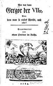 Wer war dann Gregor der VIIte, Von dem man so vieles schreibt, und redet?