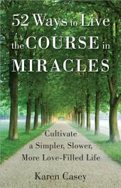 52 Ways to Live the Course in Miracles: Cultivate a Simpler, Slower, More Love-Filled Life