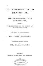 The Development of the Religious Idea in Judaism, Christianity and Mahomedanism: Considered in Twelve Lectures on the History and Purport of Judaism, Delivered in Magdeburg, 1847, by Ludwig Philippsohn ; Translated from the German, with Notes, by Anna Maria Goldsmid