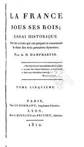 La France sous ses rois: essai historique sur les causes qui ont préparé et consommé la chute des trois premières dynasties, Volume5;Volumes1760à1809