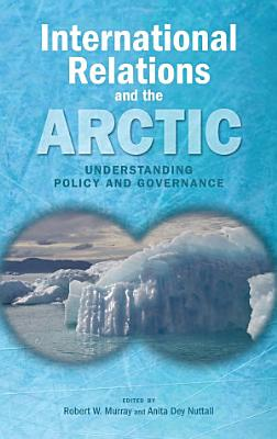 International Relations and the Arctic  Understanding Policy and Governance PDF